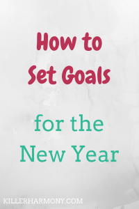 Killer Harmony | Instead of resolutions, you should set goals for the new year. Goals are easier to manage and can be a lot less overwhelming. So, here is how to set goals.