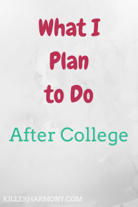 Killer Harmony | What I'm Doing After College | There are a lot of things you can do after getting a college degree. Here are my plans for when I graduate in just a couple of months!